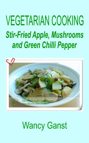 Vegetarian Cooking: Stir-Fried Apple, Mushrooms And Green Chilli Pepper (Vegetarian Cooking - Vegetables And Fruits Book 138)