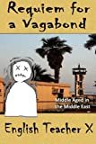 Requiem for a Vagabond: Middle Aged in the Middle East (English Teacher X )