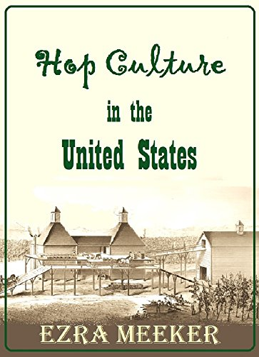 Hop Culture in the United States: Being a Practical Treatise on Hop Growing in Washington Territory from the Cutting to the Bale by Ezra Meeker