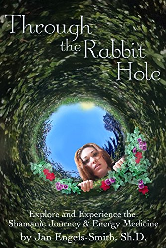 Jan Engels-Smith - Through the Rabbit Hole: Explore and Experience the Shamanic Journey & Energy Medicine