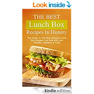 The Best Lunch Box Recipes In History: The Guide To The Most Delicious Lunch Box Recipes Your Kids Will Love (Healthy, Nutritious & Fast)