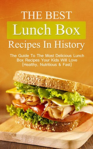 The Best Lunch Box Recipes In History: The Guide To The Most Delicious Lunch Box Recipes Your Kids Will Love (Healthy, Nutritious & Fast) by Brittany Davis