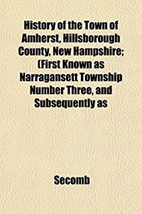History of the Town of Amherst, Hillsborough County, Hampshire; (First Known as Narragansett Township Number Three, and Subsequently as from Unknown