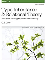 Type Inheritance and Relational Theory: Subtypes, Supertypes, and Substitutability Front Cover