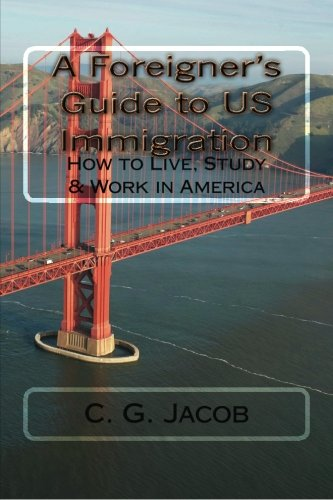A Foreigner's Guide to US Immigration: How to Live, Study & Work in America