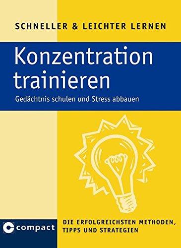 Konzentration trainieren: Gedächtnis schulen und Stress abbauen. Die erfolgreichsten Tipps, Methoden und Strategien (Schneller & Leichter Lernen)