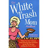 The White Trash Mom Handbook: Embrace Your Inner Trailerpark, Forget Perfection, Resist Assimilation into the PTA, Stay Sane, and Keep Your Sense of Humor ~ Michelle Lamar