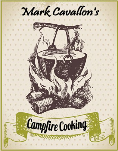 Campfire Cooking: Recipes for Ravenous Adventurers (Quick and Easy Meals - Grilling 'n' Camping Cookbook Series) by Mark Cavallon