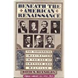 Beneath The American Renaissance: The Subversive Imagination in the Age of Emerson and Melville ~ David S. Reynolds