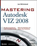 Jon McFarland Mastering Autodesk VIZ 2008: The Most Comprehensive Guide to Autodesk VIZ 2008, Master Key Techniques and Improve Your Productivity
