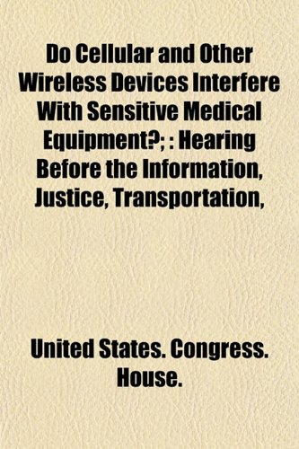 Do Cellular and Other Wireless Devices Interfere With Sensitive Medical Equipment?;: Hearing Before the Information, Justice, Transportation,