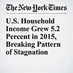 U.S. Household Income Grew 5.2 Percent in 2015, Breaking Pattern of Stagnation | Binyamin Appelbaum