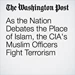 As the Nation Debates the Place of Islam, the CIA's Muslim Officers Fight Terrorism | Missy Ryan
