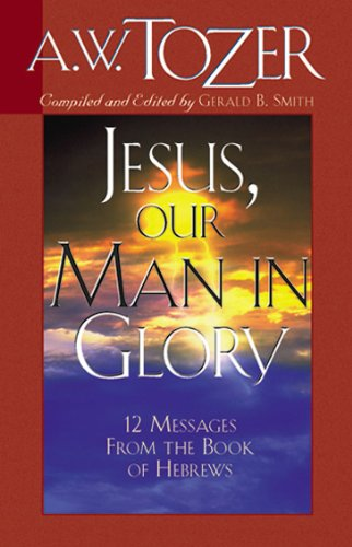 Jesus, Our Man in Glory: Twelve Messages from the Book of Hebrews