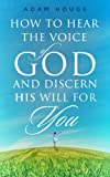 How To Hear The Voice Of God And Discern His Will For You (English Edition)
