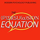 The Persuasion Equation: Influence Others with the Science of Persuasive Psychology Hörbuch von  Modern Psychology Publishing Gesprochen von: Terry F. Self