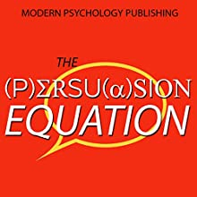 The Persuasion Equation: Influence Others with the Science of Persuasive Psychology Audiobook by  Modern Psychology Publishing Narrated by Terry F. Self
