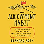 The Achievement Habit: Stop Wishing, Start Doing, and Take Command of Your Life | Bernard Roth