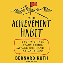 The Achievement Habit: Stop Wishing, Start Doing, and Take Command of Your Life (       UNABRIDGED) by Bernard Roth Narrated by Sean Pratt