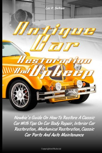 Antique Car Restoration And Upkeep: Newbie's Guide On How To Restore A Classic Car With Tips On Car Body Repair, Interior Car Restoration, Mechanical. Classic Car Parts And Auto Maintenance