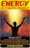 Energy: Ultimate Energy- Discover How To Increase Your Energy Levels Using  The Best All Natural Foods, Supplements And Strategies For A Life Full Of Abundant ... Superfoods, Natural Energy, Energy)