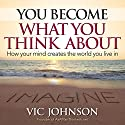 You Become What You Think About: How Your Mind Creates the World You Live in (       UNABRIDGED) by Vic Johnson Narrated by Erik Synnestvedt