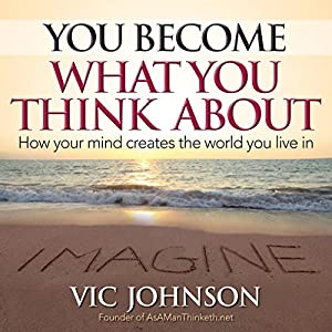 You Become What You Think About: How Your Mind Creates the World You Live in | [Vic Johnson]