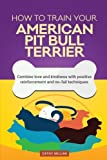 img - for How To Train Your American Pit Bull Terrier (Dog Training Collection): Combine love and kindness with positive reinforcement and no-fail techniques book / textbook / text book
