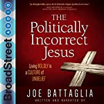 The Politically Incorrect Jesus: Living Boldly in a Culture of Unbelief | Joe Battaglia