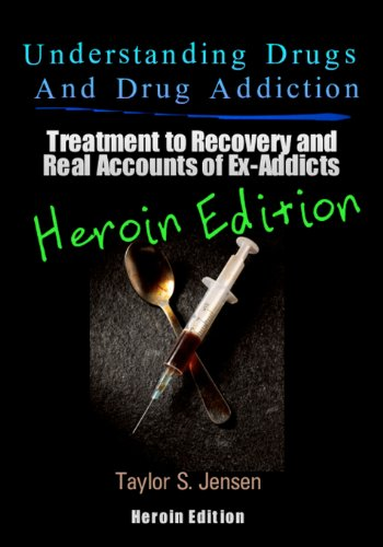 Understanding Drugs and Drug Addiction: Treatment to Recovery and Real Accounts of Ex-Addicts Volume VI - Heroin Edition (Volume 6)