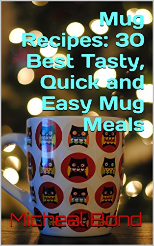 Mug Recipes: 30 Best Tasty, Quick and Easy Mug Meals: (Homemade DIY Mug Recipes, Mug Cookbook, Cooking For One) (Quick and Easy Meals Book 1) by Micheal Bond