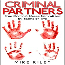 Criminal Partners: True Criminal Cases Committed by Teams of Two: Murder, Scandals, and Mayhem, Book 10 (       UNABRIDGED) by Mike Riley Narrated by Stephen Paul Aulridge Jr