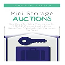 Mini Storage Auctions: Make Money Buy Selling Products You Get at Below Wholesale Locally Without Buying from a Wholesaler Half Way Across the Planet! Audiobook by Jennifer Dorsch Narrated by Tom Johnson