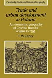 F. W. Carter Trade and Urban Development in Poland: An Economic Geography of Cracow, from its Origins to 1795 (Cambridge Studies in Historical Geography)