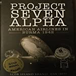 Project Seven Alpha: American Airlines in Burma 1942 | Leland Shanle