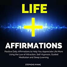Life Affirmations: Positive Daily Affirmations to Help You Appreciate Life More Using the Law of Attraction, Self-Hypnosis, Guided Meditation and Sleep Learning  by Stephens Hyang Narrated by Rhiannon Angell