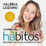 Cambia de Hábitos [Changing Habits]: Recupera tu Salud, Alimenta tu Vida [Recover Your Health, Feed Your Life] | Valeria Lozano Arias