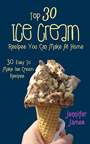 Top 30 Ice Cream Recipes You Can Make At Home: 30 Easy To Make Ice Cream Recipes (Fast, Easy And Delicious)