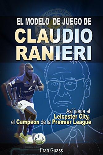 Futbol: El Modelo de Juego De Claudio Ranieri: Así Juega El Leicester City, El Campeón De La Premier League (Futbol-Modelos,tácticas y estrategias De Juego)