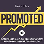Promoted: The Proven Career Acceleration Formula to Reach the Top Without Working Harder or Playing Office Politics | Bozi Dar