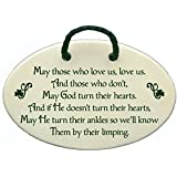 May those who love us, love us. And those who don't, May God turn their hearts. And if He doesn't turn their hearts, May He turn their ankles so we'll know Them by their limping. Ceramic wall plaques and art signs handmade exclusively by Mountain Meadows Pottery in the USA.