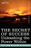 THE SECRET OF SUCCESS: Unleashing the Power Within by William Walker Atkinson