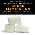The Essential Handbook to Eliminating Sugar: Tips to Sugar Reduction, Sugar Elimination, and Sugar Substitution in 30 Days | Evelyn Carmichael