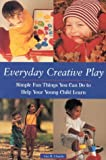 Everyday Creative Play: Simple Fun Things You Can Do to Help Your Preschooler Learn