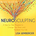Neurosculpting: A Step-by-Step Program to Change Your Brain and Transform Your Life Speech by Lisa Wimberger Narrated by Lisa Wimberger