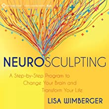 Neurosculpting: A Step-by-Step Program to Change Your Brain and Transform Your Life  by Lisa Wimberger Narrated by Lisa Wimberger