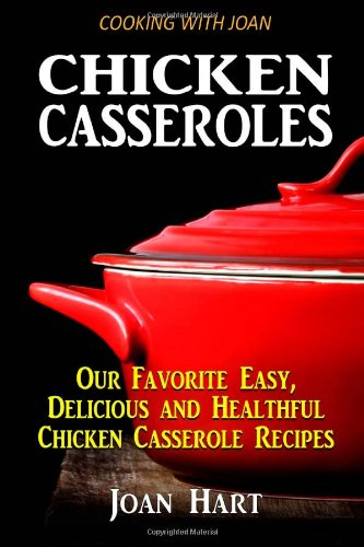 Chicken Casseroles: Our Favorite Easy, Delicious and Healthful Chicken Casserole Recipes by Joan Hart