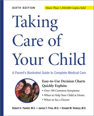 Taking Care of Your Child: A Parent's Guide to Complete Medical Care, ROBERT H., M.D. PANTELL, JAMES F. FRIES, DONALD M. VICKERY, M.D. ROBERT H. PANTELL, M.D. JAMES F. FRIES, M.D. DONALD M. VICKERY