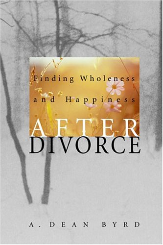 Finding Wholeness and Happiness After Divorce, A. Dean Byrd