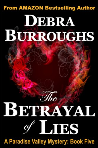 The Betrayal of Lies, A Romantic Suspense Novel (Book 5, Paradise Valley Mysteries) by Debra Burroughs